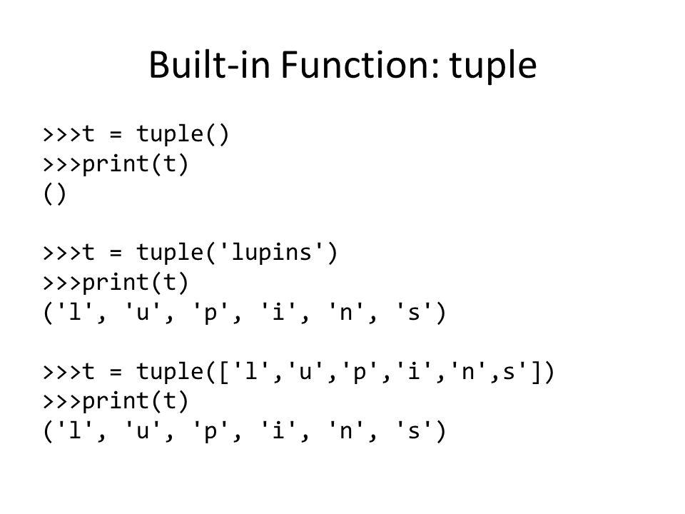 Built-in Function: tuple >>>t = tuple() >>>print(t) () >>>t = tuple( lupins ) >>>print(t) ( l , u , p , i , n , s ) >>>t = tuple([ l , u , p , i , n ,s ]) >>>print(t) ( l , u , p , i , n , s )