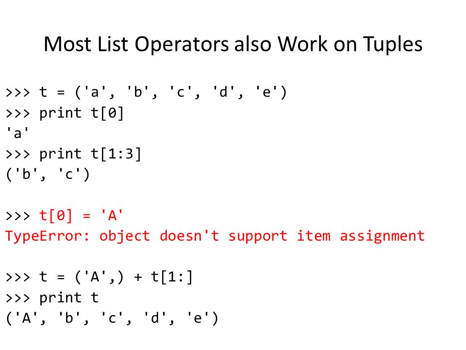 Most List Operators also Work on Tuples >>> t = ( a , b , c , d , e ) >>> print t[0] a >>> print t[1:3] ( b , c ) >>> t[0] = A TypeError: object doesn t support item assignment >>> t = ( A ,) + t[1:] >>> print t ( A , b , c , d , e )