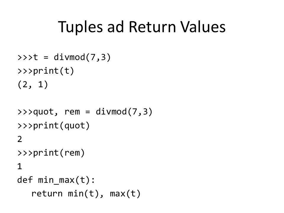Tuples ad Return Values >>>t = divmod(7,3) >>>print(t) (2, 1) >>>quot, rem = divmod(7,3) >>>print(quot) 2 >>>print(rem) 1 def min_max(t): return min(t), max(t)