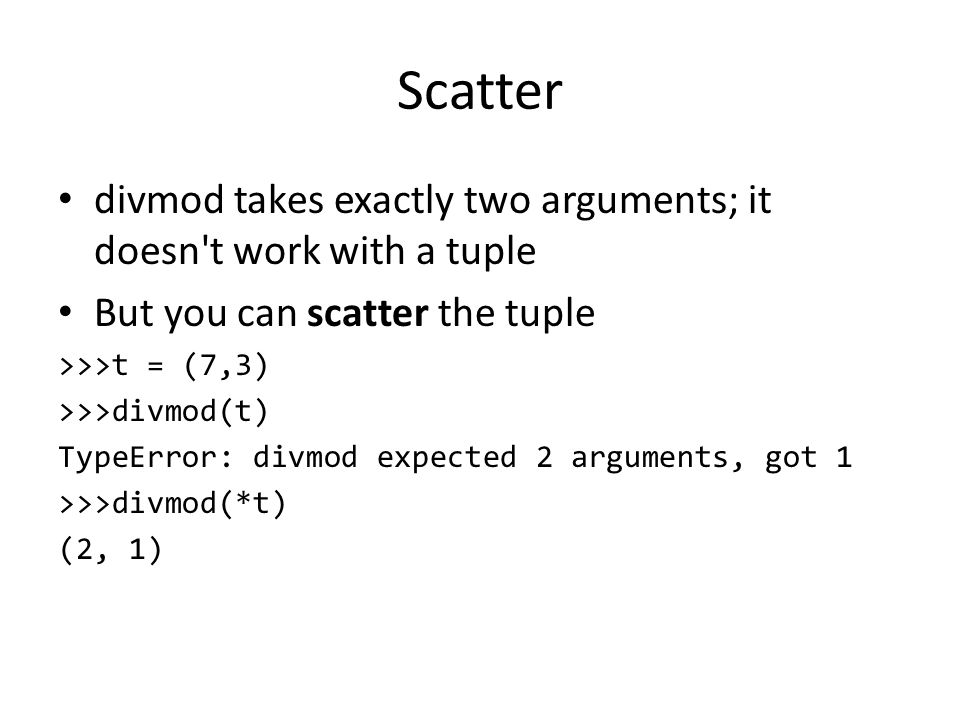Scatter divmod takes exactly two arguments; it doesn t work with a tuple But you can scatter the tuple >>>t = (7,3) >>>divmod(t) TypeError: divmod expected 2 arguments, got 1 >>>divmod(*t) (2, 1)