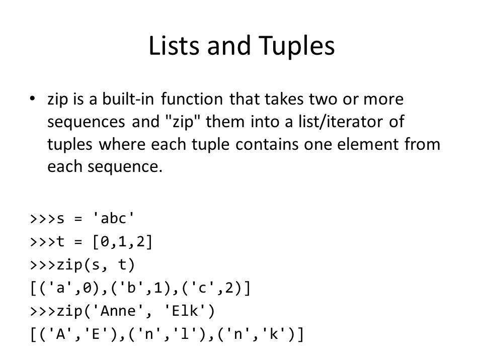 Lists and Tuples zip is a built-in function that takes two or more sequences and zip them into a list/iterator of tuples where each tuple contains one element from each sequence.