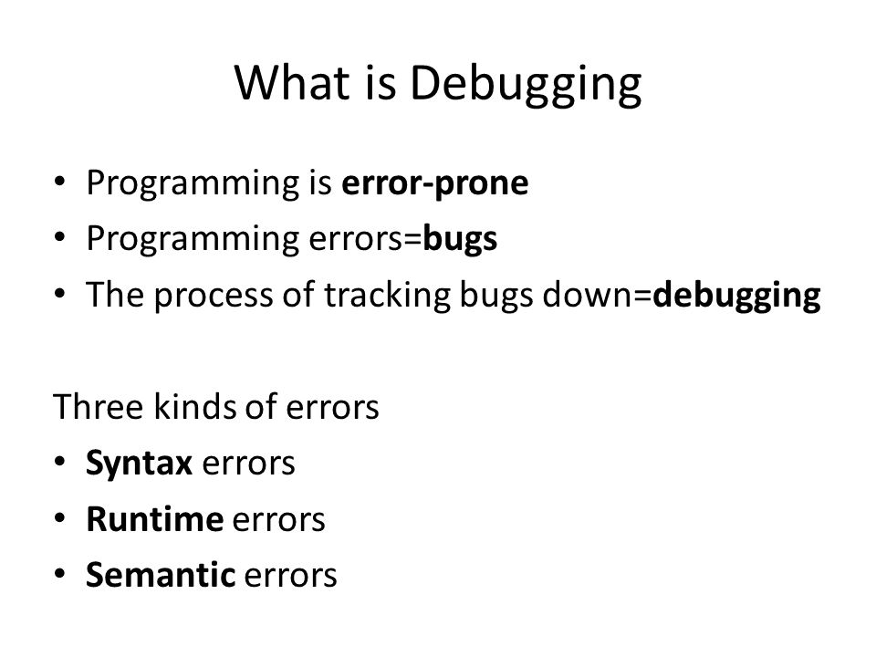 What is Debugging Programming is error-prone Programming errors=bugs The process of tracking bugs down=debugging Three kinds of errors Syntax errors Runtime errors Semantic errors