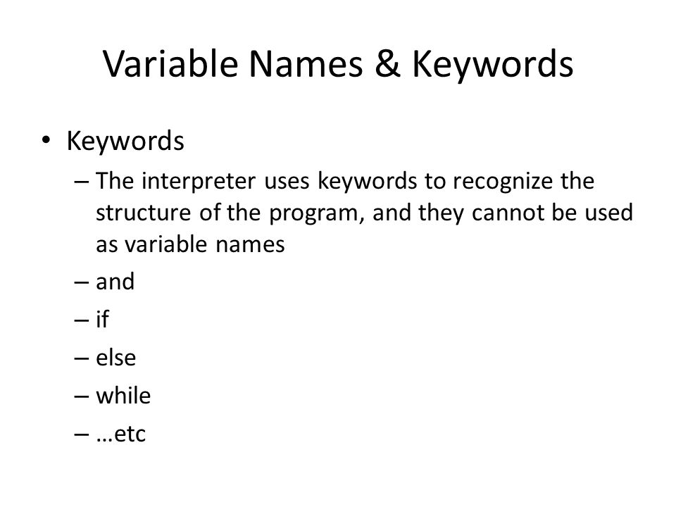 Variable Names & Keywords Keywords – The interpreter uses keywords to recognize the structure of the program, and they cannot be used as variable names – and – if – else – while – …etc