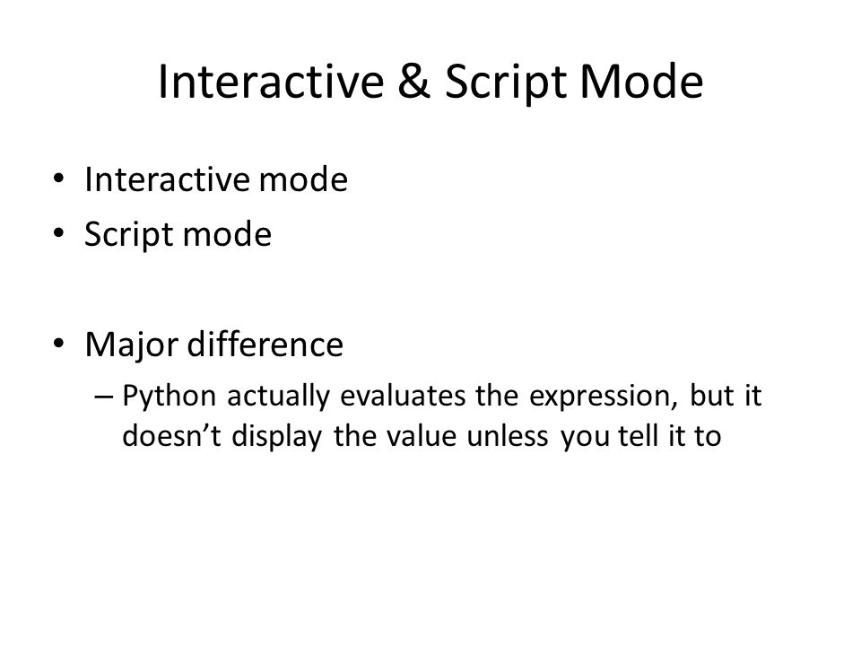 Interactive & Script Mode Interactive mode Script mode Major difference – Python actually evaluates the expression, but it doesn't display the value unless you tell it to