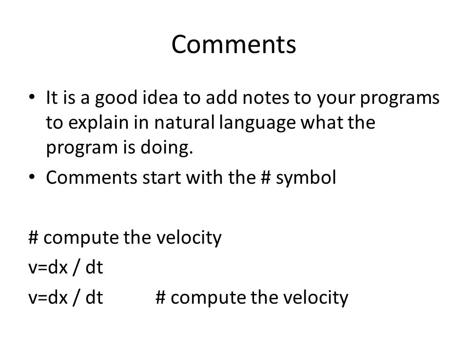Comments It is a good idea to add notes to your programs to explain in natural language what the program is doing.