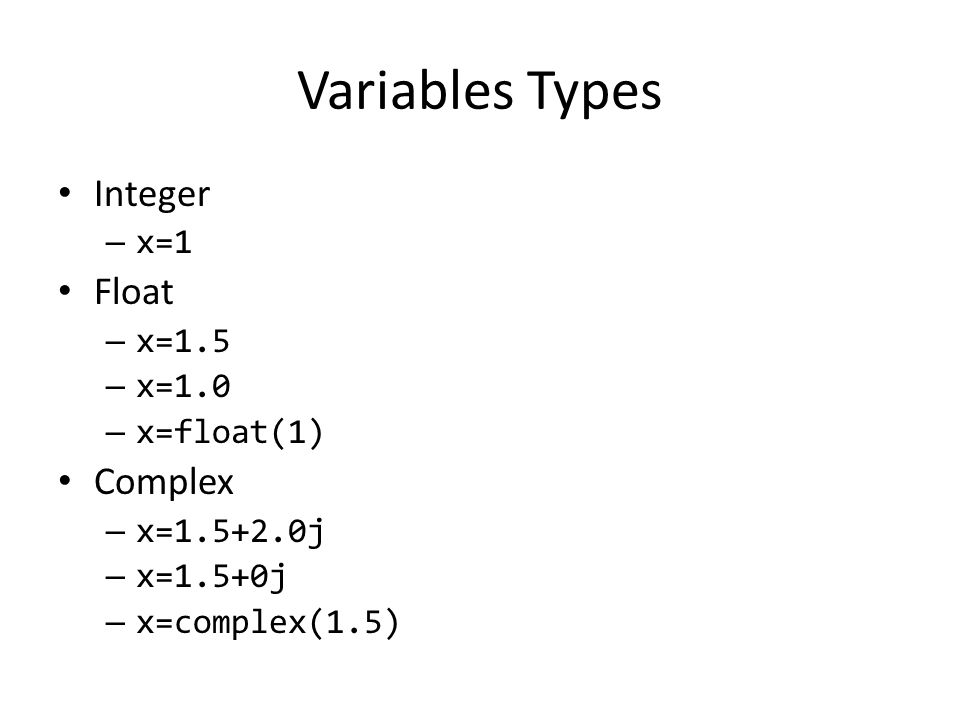 Variables Types Integer – x=1 Float – x=1.5 – x=1.0 – x=float(1) Complex – x= j – x=1.5+0j – x=complex(1.5)