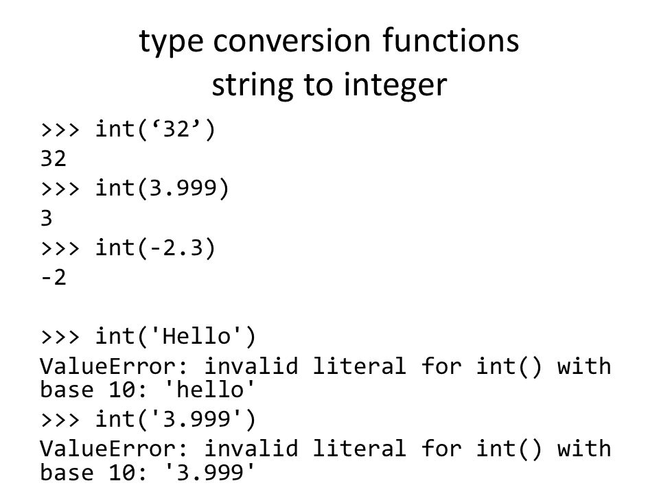 type conversion functions string to integer >>> int('32') 32 >>> int(3.999) 3 >>> int(-2.3) -2 >>> int( Hello ) ValueError: invalid literal for int() with base 10: hello >>> int( ) ValueError: invalid literal for int() with base 10: