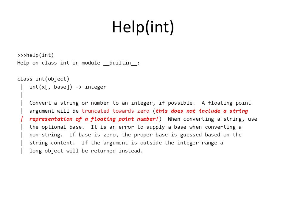 Help(int) >>>help(int) Help on class int in module __builtin__: class int(object) | int(x[, base]) -> integer | | Convert a string or number to an integer, if possible.