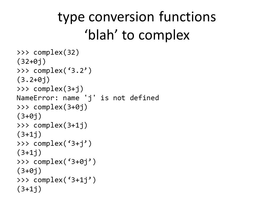 type conversion functions 'blah' to complex >>> complex(32) (32+0j) >>> complex('3.2') (3.2+0j) >>> complex(3+j) NameError: name j is not defined >>> complex(3+0j) (3+0j) >>> complex(3+1j) (3+1j) >>> complex('3+j') (3+1j) >>> complex('3+0j') (3+0j) >>> complex('3+1j') (3+1j)