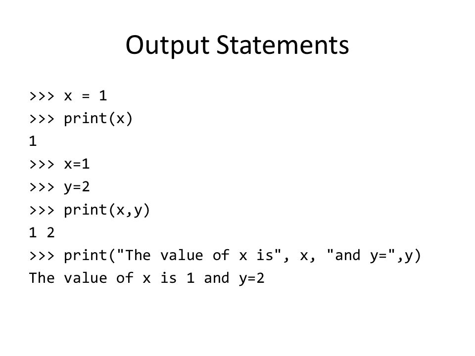 Output Statements >>> x = 1 >>> print(x) 1 >>> x=1 >>> y=2 >>> print(x,y) 1 2 >>> print( The value of x is , x, and y= ,y) The value of x is 1 and y=2
