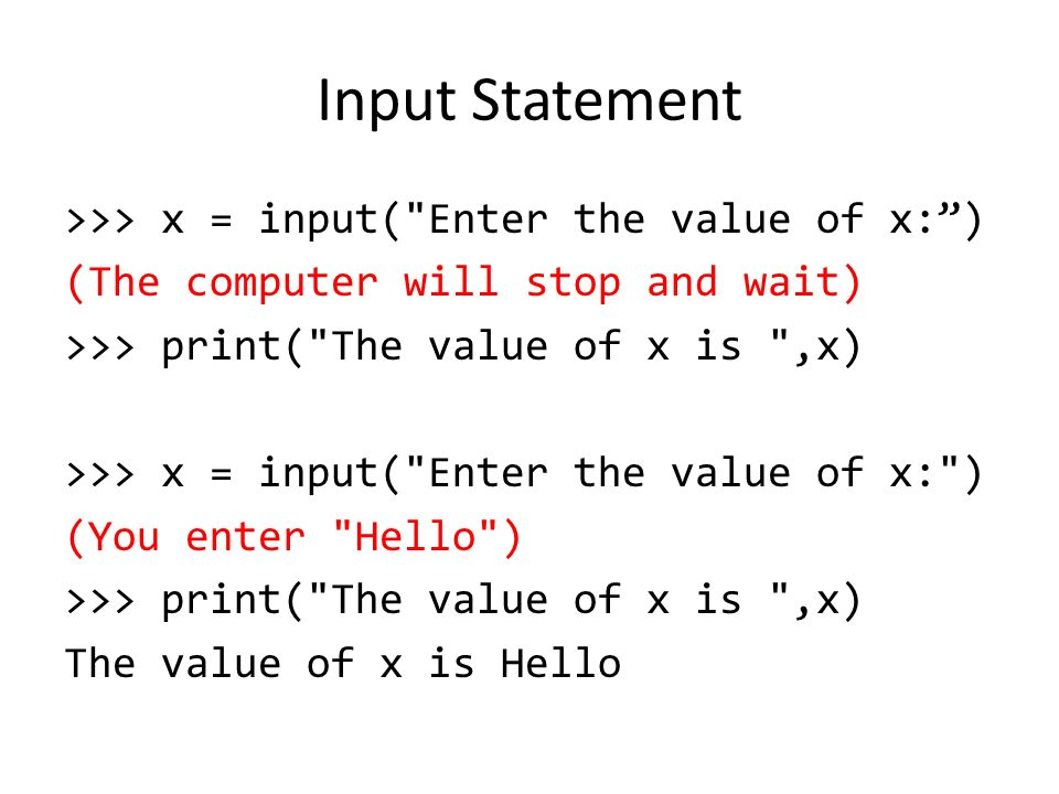 Input Statement >>> x = input( Enter the value of x: ) (The computer will stop and wait) >>> print( The value of x is ,x) >>> x = input( Enter the value of x: ) (You enter Hello ) >>> print( The value of x is ,x) The value of x is Hello