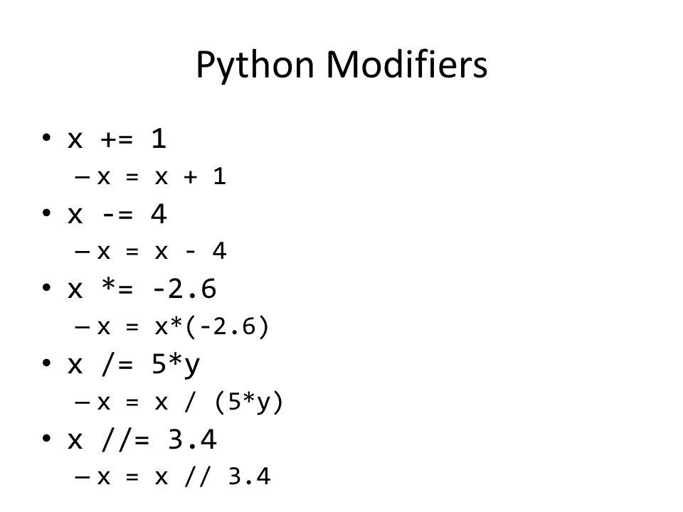 Python Modifiers x += 1 – x = x + 1 x -= 4 – x = x - 4 x *= -2.6 – x = x*(-2.6) x /= 5*y – x = x / (5*y) x //= 3.4 – x = x // 3.4