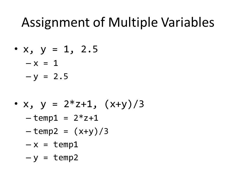 Assignment of Multiple Variables x, y = 1, 2.5 – x = 1 – y = 2.5 x, y = 2*z+1, (x+y)/3 – temp1 = 2*z+1 – temp2 = (x+y)/3 – x = temp1 – y = temp2