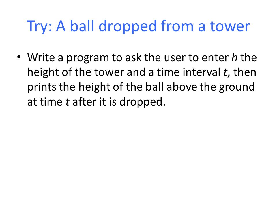 Try: A ball dropped from a tower Write a program to ask the user to enter h the height of the tower and a time interval t, then prints the height of the ball above the ground at time t after it is dropped.