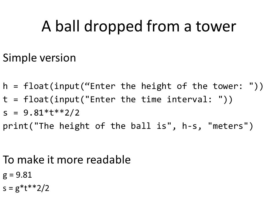 A ball dropped from a tower Simple version h = float(input( Enter the height of the tower: )) t = float(input( Enter the time interval: )) s = 9.81*t**2/2 print( The height of the ball is , h-s, meters ) To make it more readable g = 9.81 s = g*t**2/2