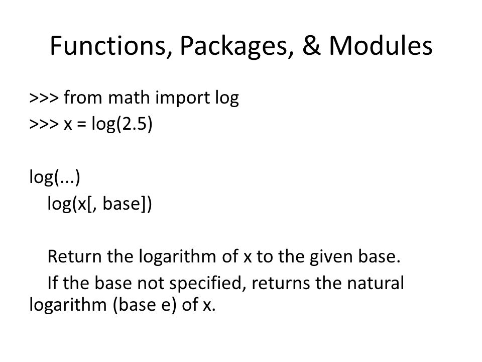 Functions, Packages, & Modules >>> from math import log >>> x = log(2.5) log(...) log(x[, base]) Return the logarithm of x to the given base.