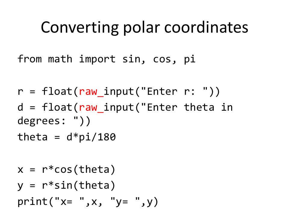 Converting polar coordinates from math import sin, cos, pi r = float(raw_input( Enter r: )) d = float(raw_input( Enter theta in degrees: )) theta = d*pi/180 x = r*cos(theta) y = r*sin(theta) print( x= ,x, y= ,y)