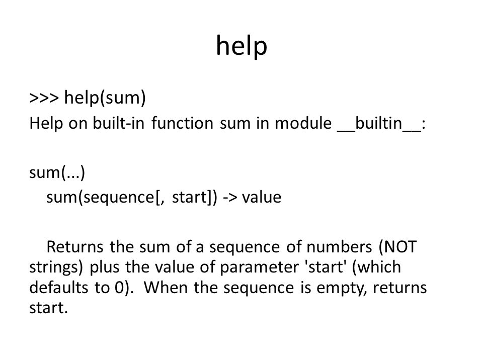 help >>> help(sum) Help on built-in function sum in module __builtin__: sum(...) sum(sequence[, start]) -> value Returns the sum of a sequence of numbers (NOT strings) plus the value of parameter start (which defaults to 0).