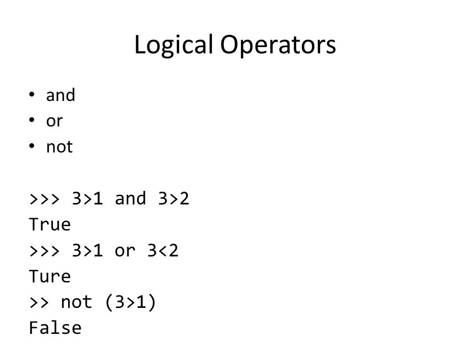 Logical Operators and or not >>> 3>1 and 3>2 True >>> 3>1 or 3<2 Ture >> not (3>1) False