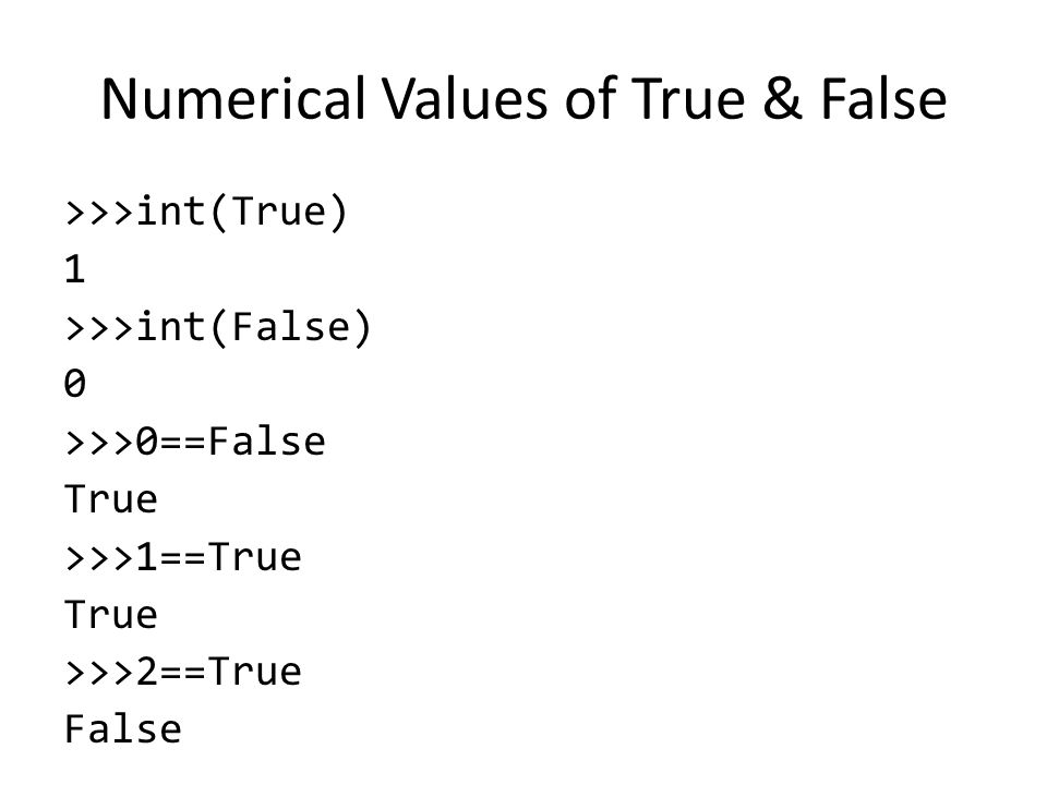 Numerical Values of True & False >>>int(True) 1 >>>int(False) 0 >>>0==False True >>>1==True True >>>2==True False