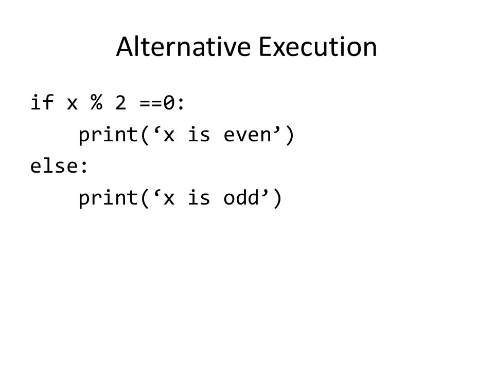 Alternative Execution if x % 2 ==0: print('x is even') else: print('x is odd')