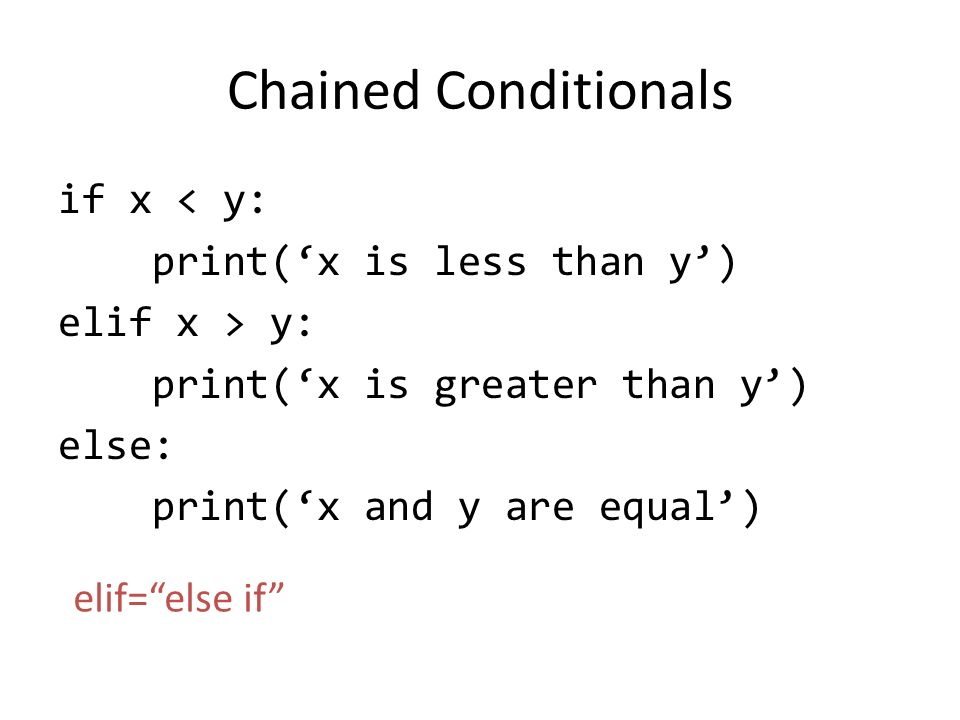 Chained Conditionals if x < y: print('x is less than y') elif x > y: print('x is greater than y') else: print('x and y are equal') elif= else if