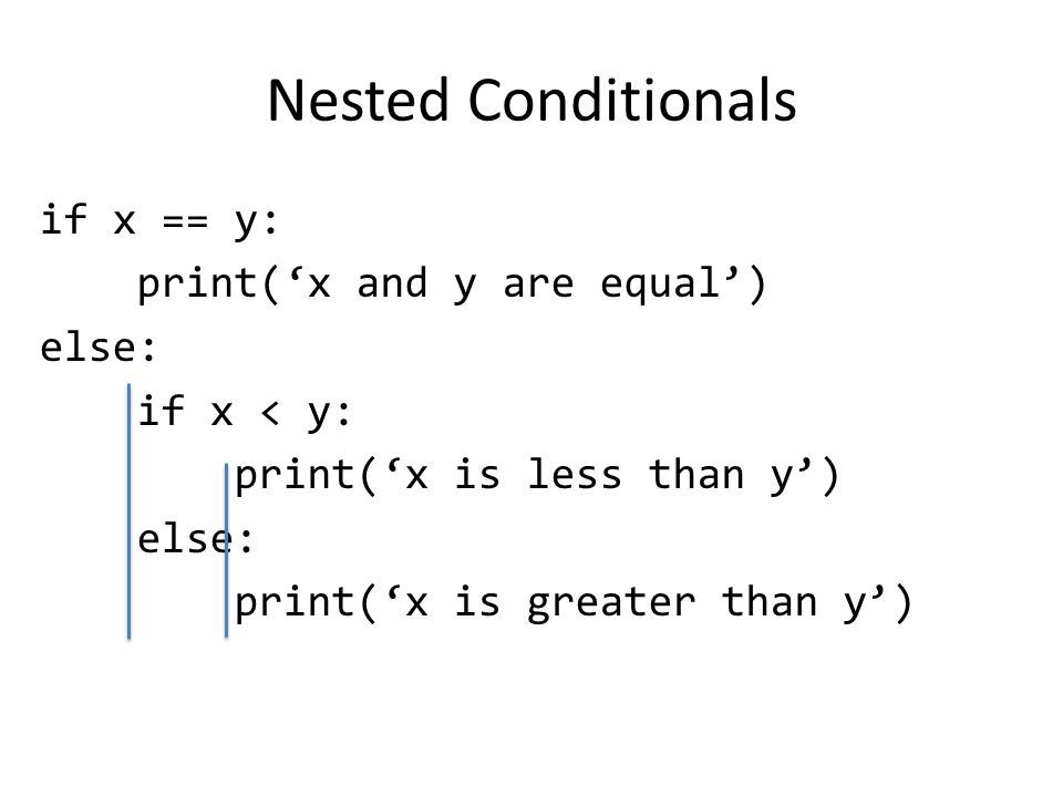 Nested Conditionals if x == y: print('x and y are equal') else: if x < y: print('x is less than y') else: print('x is greater than y')