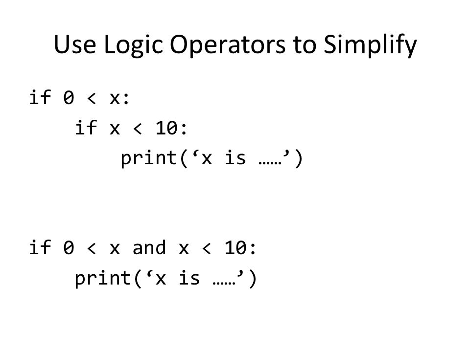 Use Logic Operators to Simplify if 0 < x: if x < 10: print('x is ……') if 0 < x and x < 10: print('x is ……')