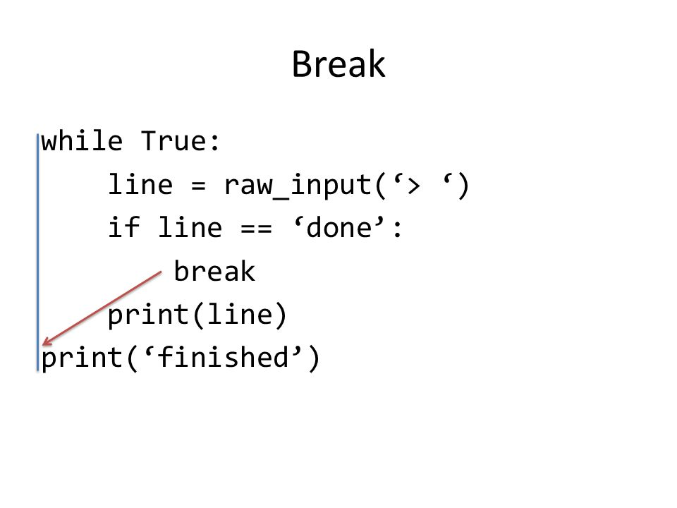 Break while True: line = raw_input('> ') if line == 'done': break print(line) print('finished')