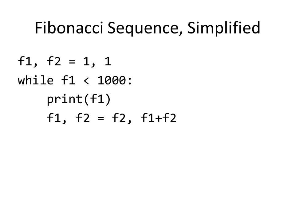 Fibonacci Sequence, Simplified f1, f2 = 1, 1 while f1 < 1000: print(f1) f1, f2 = f2, f1+f2