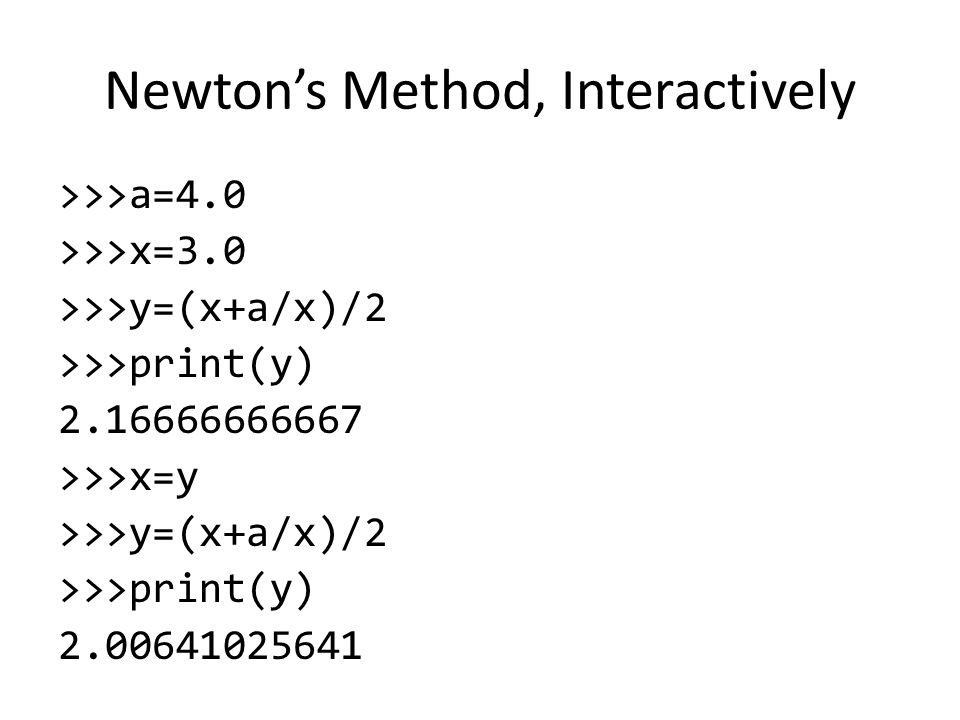 Newton's Method, Interactively >>>a=4.0 >>>x=3.0 >>>y=(x+a/x)/2 >>>print(y) 2.16666666667 >>>x=y >>>y=(x+a/x)/2 >>>print(y) 2.00641025641