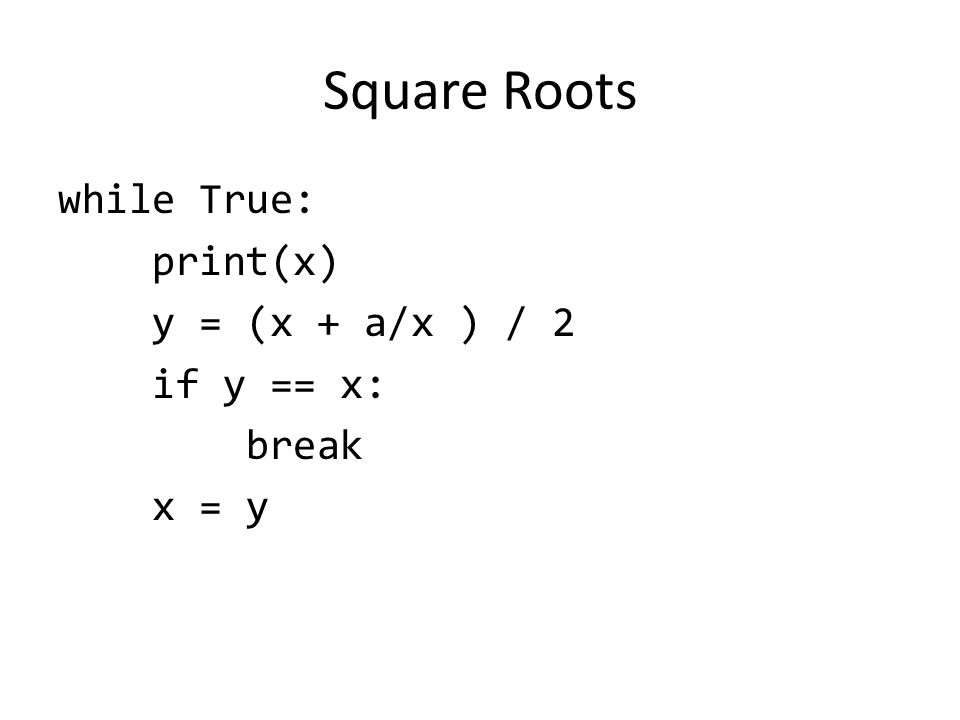 Square Roots while True: print(x) y = (x + a/x ) / 2 if y == x: break x = y