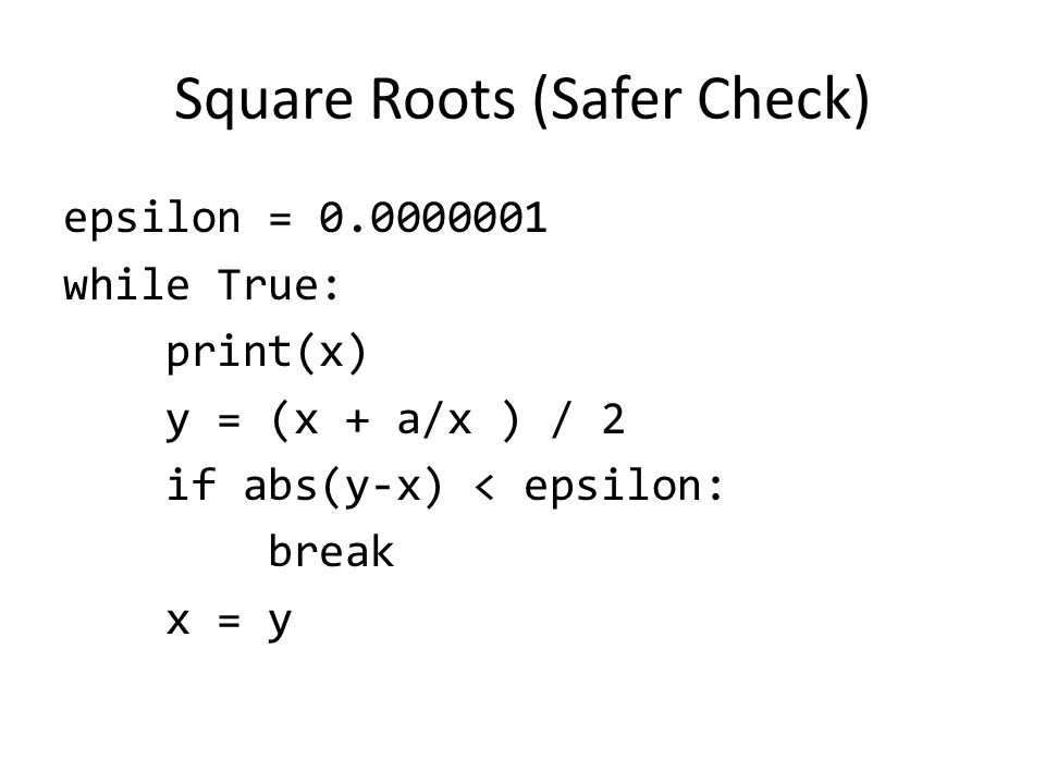 Square Roots (Safer Check) epsilon = while True: print(x) y = (x + a/x ) / 2 if abs(y-x) < epsilon: break x = y