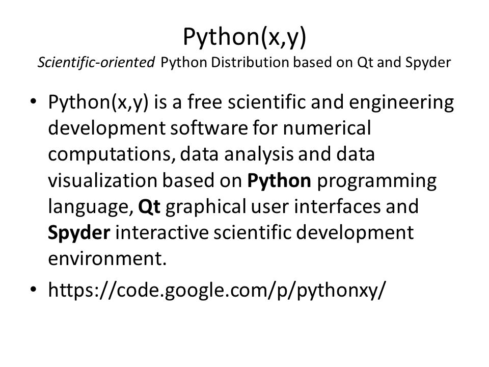 Python(x,y) Scientific-oriented Python Distribution based on Qt and Spyder Python(x,y) is a free scientific and engineering development software for numerical computations, data analysis and data visualization based on Python programming language, Qt graphical user interfaces and Spyder interactive scientific development environment.