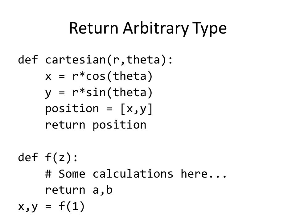 Return Arbitrary Type def cartesian(r,theta): x = r*cos(theta) y = r*sin(theta) position = [x,y] return position def f(z): # Some calculations here...