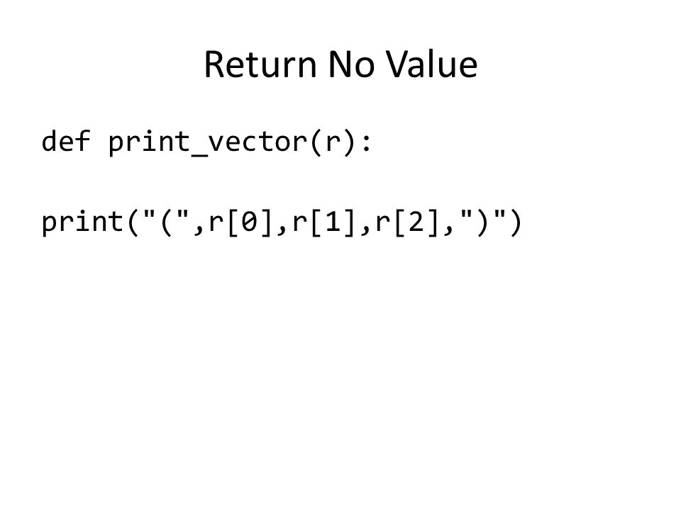 Return No Value def print_vector(r): print( ( ,r[0],r[1],r[2], ) )