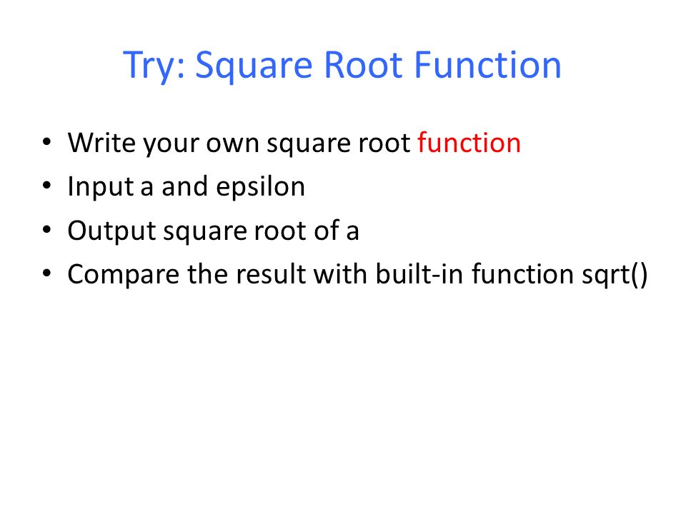 Try: Square Root Function Write your own square root function Input a and epsilon Output square root of a Compare the result with built-in function sqrt()