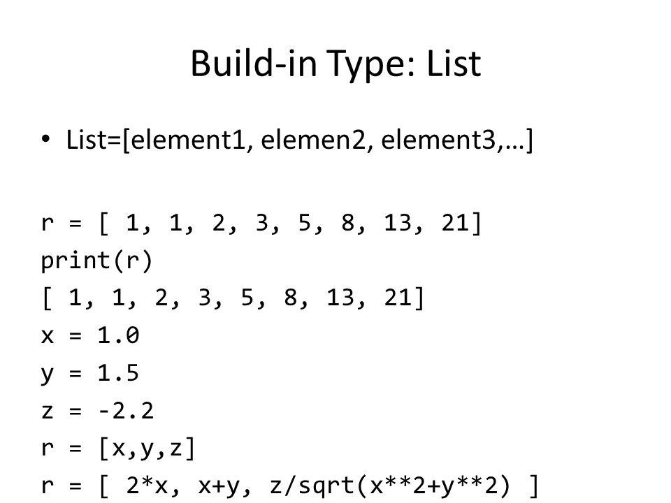 Build-in Type: List List=[element1, elemen2, element3,…] r = [ 1, 1, 2, 3, 5, 8, 13, 21] print(r) [ 1, 1, 2, 3, 5, 8, 13, 21] x = 1.0 y = 1.5 z = -2.2 r = [x,y,z] r = [ 2*x, x+y, z/sqrt(x**2+y**2) ]