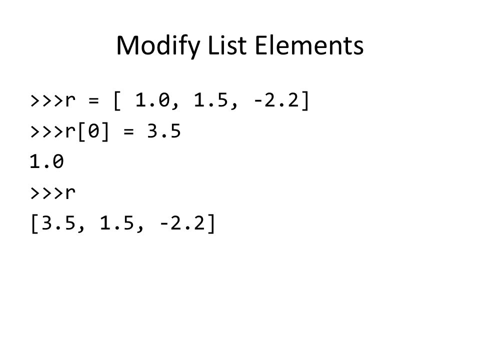 Modify List Elements >>>r = [ 1.0, 1.5, -2.2] >>>r[0] = >>>r [3.5, 1.5, -2.2]