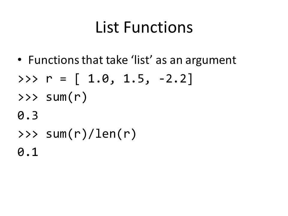 List Functions Functions that take 'list' as an argument >>> r = [ 1.0, 1.5, -2.2] >>> sum(r) 0.3 >>> sum(r)/len(r) 0.1