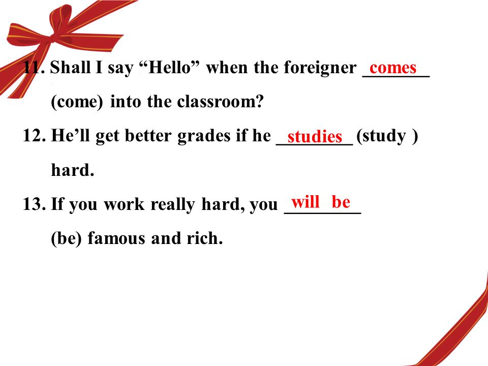 11. Shall I say Hello when the foreigner _______ (come) into the classroom.
