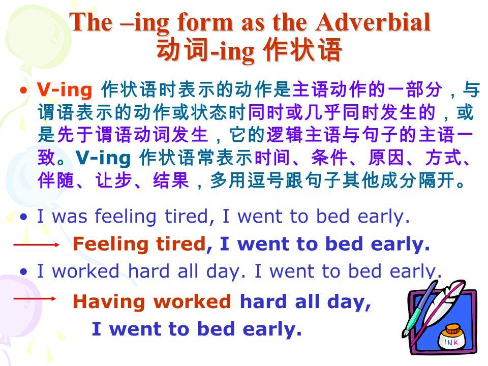 The –ing form as the Adverbial 动词 -ing 作状语 V-ing 作状语时表示的动作是主语动作的一部分,与 谓语表示的动作或状态时同时或几乎同时发生的,或 是先于谓语动词发生,它的逻辑主语与句子的主语一 致。 V-ing 作状语常表示时间、条件、原因、方式、 伴随、让步、结果,多用逗号跟句子其他成分隔开。 I was feeling tired, I went to bed early.