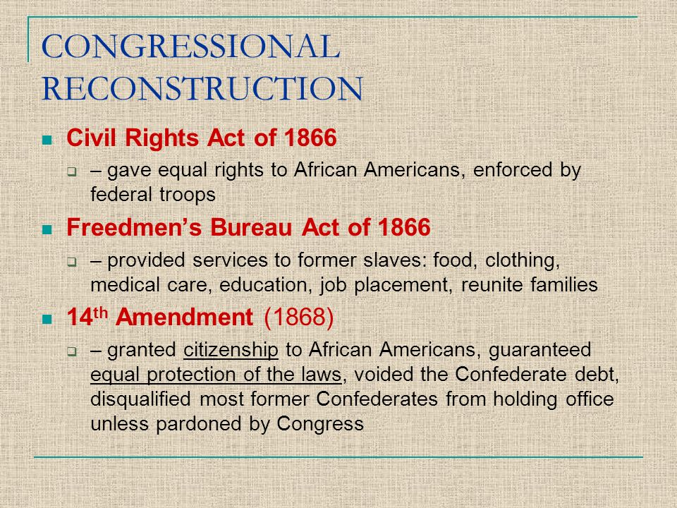 CONGRESSIONAL RECONSTRUCTION Civil Rights Act of 1866  – gave equal rights to African Americans, enforced by federal troops Freedmen's Bureau Act of 1866  – provided services to former slaves: food, clothing, medical care, education, job placement, reunite families 14 th Amendment (1868)  – granted citizenship to African Americans, guaranteed equal protection of the laws, voided the Confederate debt, disqualified most former Confederates from holding office unless pardoned by Congress