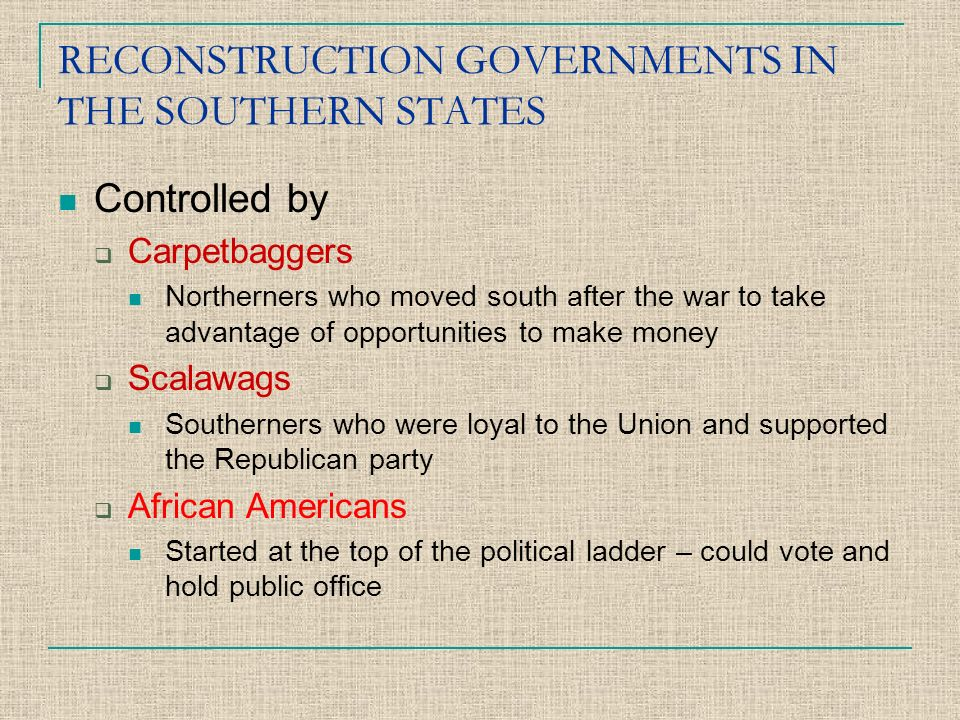 RECONSTRUCTION GOVERNMENTS IN THE SOUTHERN STATES Controlled by  Carpetbaggers Northerners who moved south after the war to take advantage of opportunities to make money  Scalawags Southerners who were loyal to the Union and supported the Republican party  African Americans Started at the top of the political ladder – could vote and hold public office