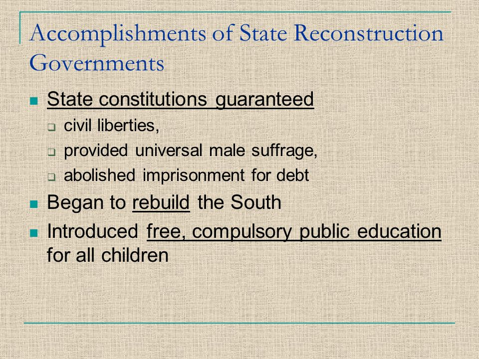 Accomplishments of State Reconstruction Governments State constitutions guaranteed ccivil liberties, pprovided universal male suffrage, aabolished imprisonment for debt Began to rebuild the South Introduced free, compulsory public education for all children