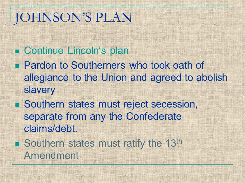 JOHNSON'S PLAN Continue Lincoln's plan Pardon to Southerners who took oath of allegiance to the Union and agreed to abolish slavery Southern states must reject secession, separate from any the Confederate claims/debt.