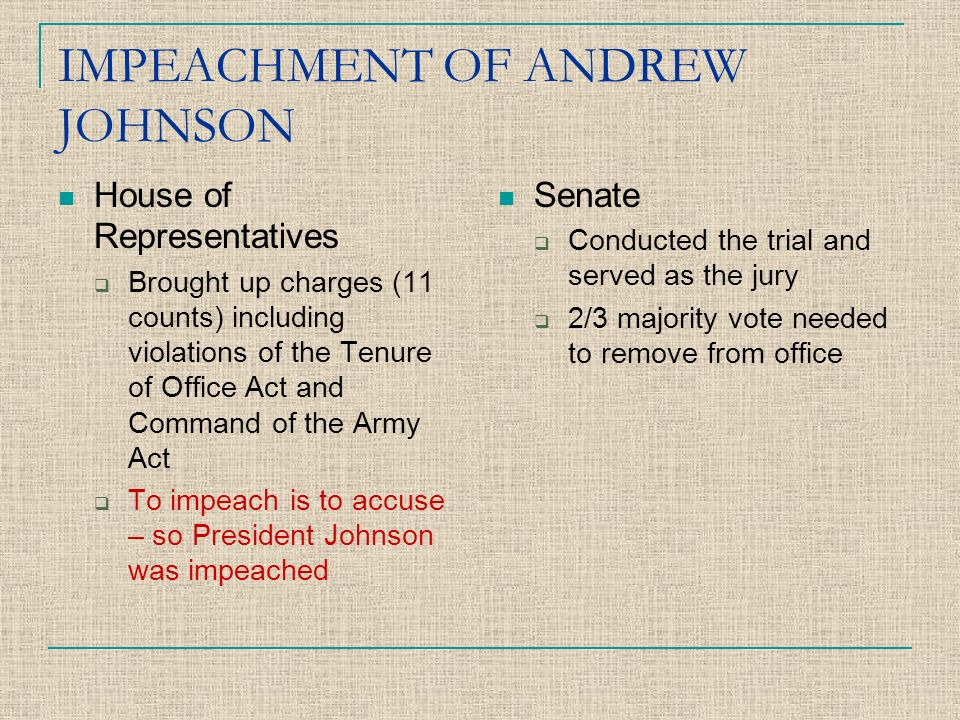 IMPEACHMENT OF ANDREW JOHNSON House of Representatives BBrought up charges (11 counts) including violations of the Tenure of Office Act and Command of the Army Act TTo impeach is to accuse – so President Johnson was impeached Senate CConducted the trial and served as the jury 22/3 majority vote needed to remove from office
