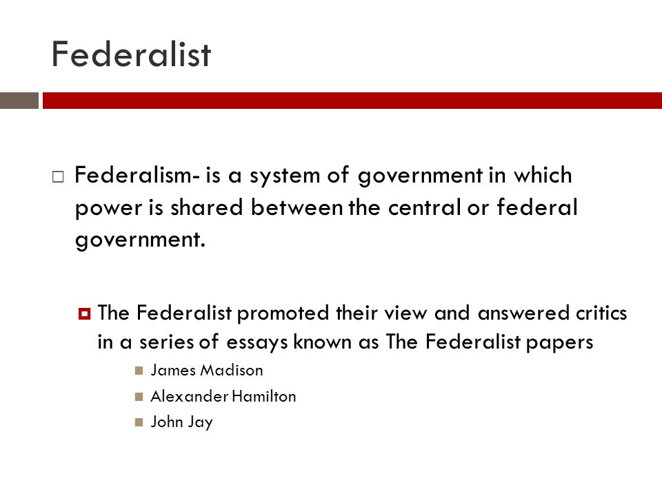 Federalist  Federalism- is a system of government in which power is shared between the central or federal government.