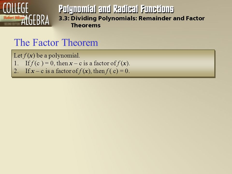 The Factor Theorem Let f (x) be a polynomial. 1.If f (c ) = 0, then x – c is a factor of f (x).