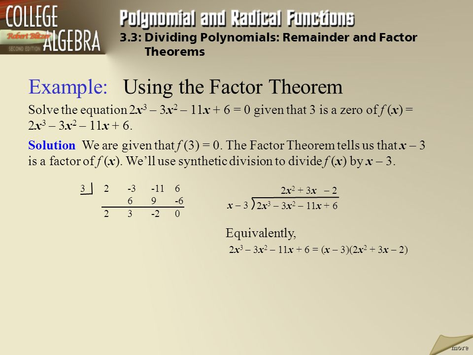Example:Using the Factor Theorem Solve the equation 2x 3 – 3x 2 – 11x + 6 = 0 given that 3 is a zero of f (x) = 2x 3 – 3x 2 – 11x + 6.